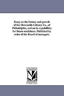 Essay on the history and growth of the Mercantile Library Co. of Philadelphia and on its capabilities for future usefulness. Published by order of the Board of managers. by Mercantile Library of Philadelphia