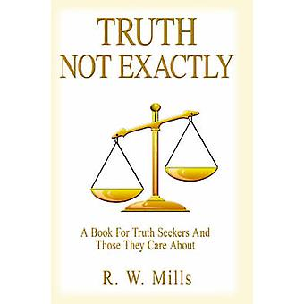 TRUTH  NOT EXACTLY  A Book For Truth Seekers And Those They Care About by Mills & R. W.