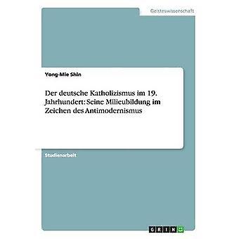 Der Deutsche Katholizismus Im 19. Halbmonatsschrift Seine Milieubildung Im Zeichen des Antimodernismus von Shin & YongMie