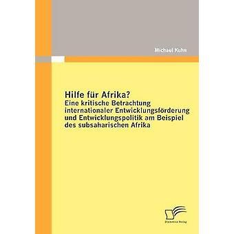 Hilfe Fur Afrika Eine Kritische Betrachtung Internationaler Entwicklungsfurderung Und Entwicklungspolitik Am Beispiel Des Subsaharischen Afrika par Kuhn & Michael