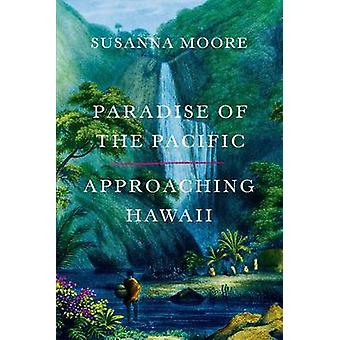 Paradise of the Pacific - Approaching Hawaii by Susanna Moore - 978037