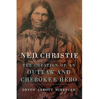 Ned Christie - The Creation of an Outlaw and Cherokee Hero by Devon Ab