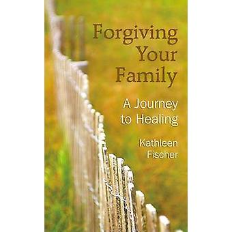 Forgiving Your Family - A Journey to Healing by Kathleen R Fischer - 9