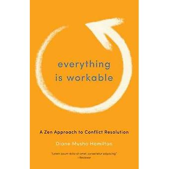 Everything is Workable - A Zen Approach to Conflict Resolution by Dian
