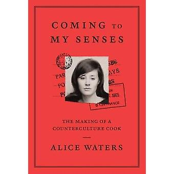 Coming To My Senses - The makings of a counterculture cook by Alice Wa