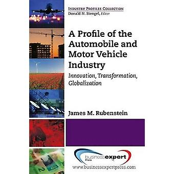 A Profile of the Automobile and Motor Vehicle Industry Innovation Transformation Globalization by Rubenstein & James M.