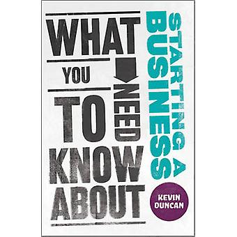 What You Need to Know About Starting a Business by Kevin Duncan - 978