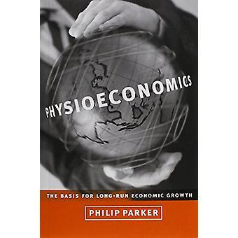 Physioeconomics - die Grundlage für langfristiges Wirtschaftswachstum von Philip M.