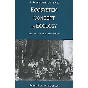 A History of the Ecosystem Concept in Ecology More Than the Sum of the Parts by Golley & Frank Benjamin