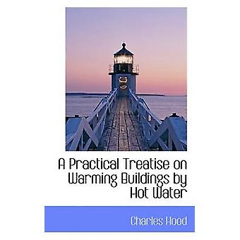 A Practical Treatise on Warming Buildings by Hot Water by Hood & Charles