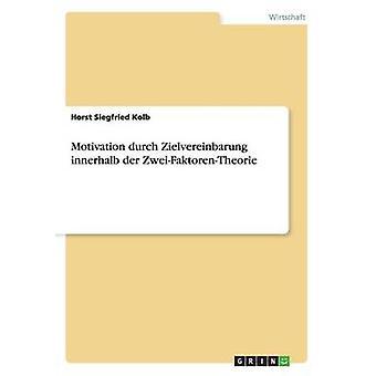 Motivation durch Zielvereinbarung innerhalb der ZweiFaktorenTheorie by Kolb & Horst Siegfried