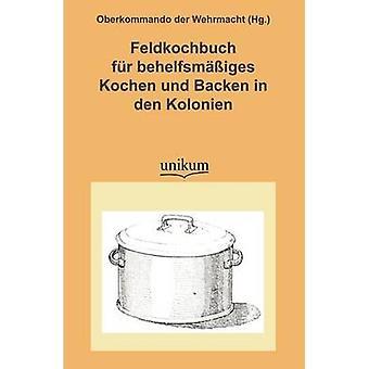 Feldkochbuch Fur Behelfsm Iges Kochen Und Backen in Den Kolonien by Oberkommando Der Wehrmacht Hg .