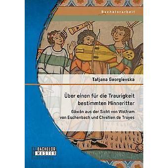 ber einen fr die Traurigkeit bestimmten Minneritter Gwn aus der Sicht von Wolfram von Eschenbach und Chrtien de Troyes by Georgievska & Tatjana