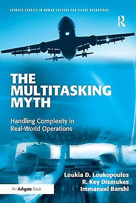 The Multitasking Myth  Handling Complexity in RealWorld Operations by Loukopoulos & Loukia D.