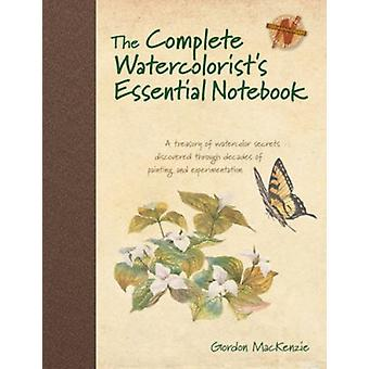 The Complete Watercolorist's Essential Notebook: A Treasury of Watercolor Secrets Discovered Through Decades of Painting and Experimentation (Hardcover) by Mackenzie Gordon