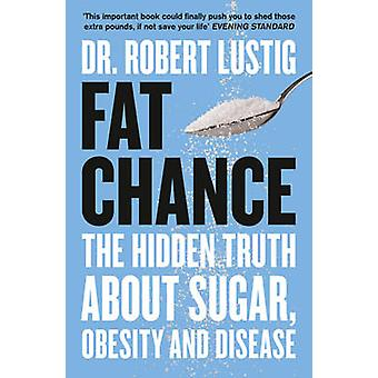 Fat Chance - The Hidden Truth About Sugar - Obesity and Disease by Rob