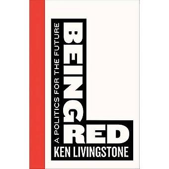 Att vara röd - en politik för framtiden genom Ken Livingstone - 97807453990