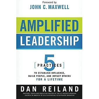 Amplified Leadership: 5 Practices to Establish Influence, Build People, and Impact Others for a Lifetime