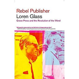 Rebel Publisher: How Grove Press Ended Censorship of the Printed Word in America