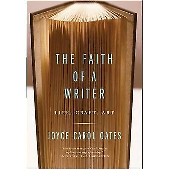 The Faith of a Writer Life Craft Art by Oates & Joyce Carol