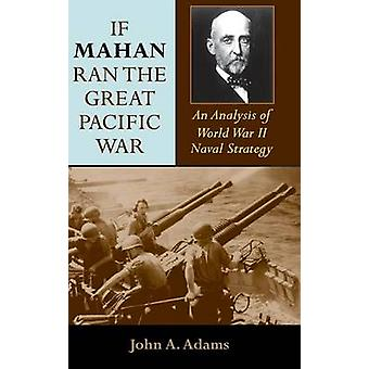 If Mahan Ran the Great Pacific War An Analysis of World War II Naval Strategy by Adams & John A. & Jr.
