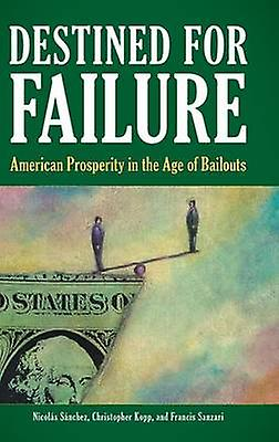 Destined for Failure American Prosperity in the Age of Bailouts by Sanchez & Nicolas