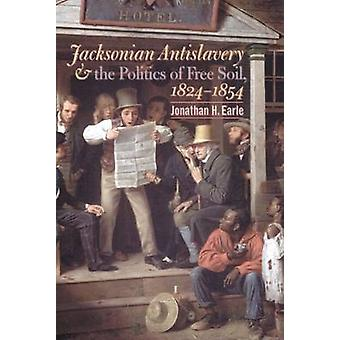 Jacksonian Antislavery and the Politics of Free Soil 18241854 by Earle & Jonathan H.