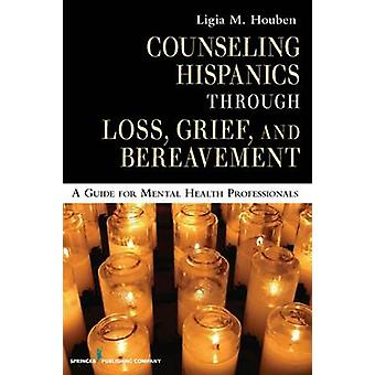 Counseling Hispanics Through Loss Grief and Bereavement A Guide for Mental Health Professionals by Houben & Ligia M.