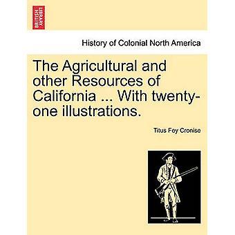 Die Agrar- und anderen Ressourcen von Kalifornien... Mit einundzwanzig Illustrationen. durch Cronise & Titus Fey