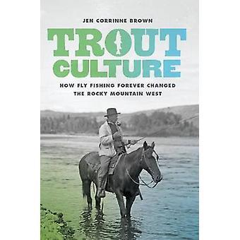 Trout Culture - How Fly Fishing Forever Changed the Rocky Mountain Wes