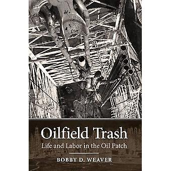 Oilfield Trash - Life and Labor in the Oil Patch by Bobby D. Weaver -