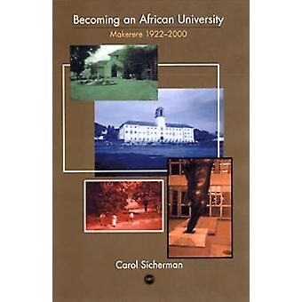 Becoming an African University - Makerere 1922-2000 by Carol Sicherman