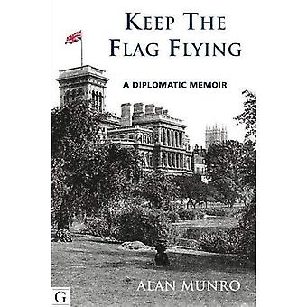 Keep The Flag Flying: A Diplomatic Memoir