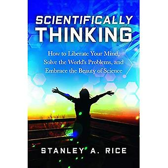Scientifically Thinking: How� to Liberate Your Mind, Solve the World's Problems,� and Embrace the Beauty of� Science