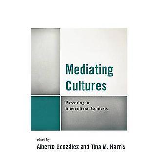 Mediating Cultures Parenting in Intercultural Contexts by Gonzalez & Alberto