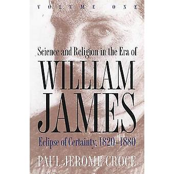 Science and Religion in the Era of William James Volume 1 Eclipse of Certainty 18201880 by Croce & Paul J.