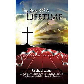 The Race of a Lifetime A True Story about Running Abuse Rebellion Forgiveness and Gods Pursuit of a Man by Layne & Michael