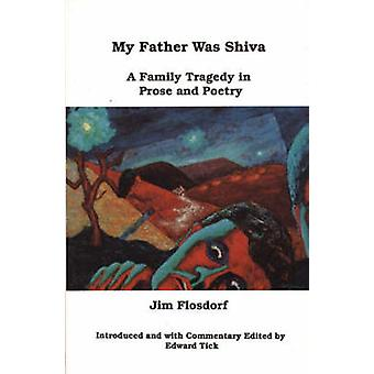 My Father Was Shiva A Family Tragedy in Prose and Poetry by Flosdorf & Jim