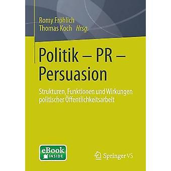Politik  PR  Persuasion Strukturen Funktionen Und Wirkungen Politischer Offentlichkeitsarbeit by Frohlich & Romy