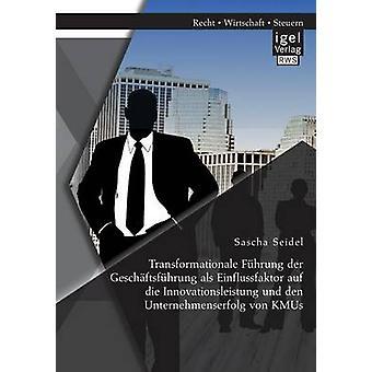 Transformationale Fhrung der Geschftsfhrung als Einflussfaktor auf die Innovationsleistung und den Unternehmenserfolg von KMUs by Seidel & Sascha