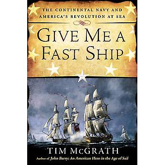 Give Me A Fast Ship - The Continental Navy and America's Revolution at