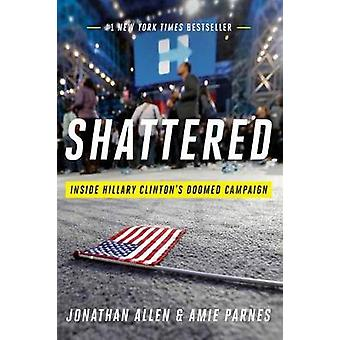 Shattered - Inside Hillary Clinton's Doomed Campaign by Jonathan Allen