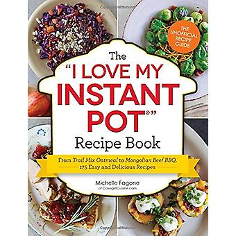 The I Love My Instant Pot Recipe Book - From Trail Mix Oatmeal to Mong