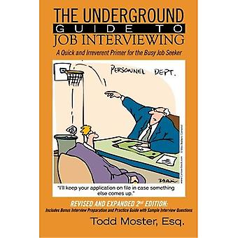 The Underground Guide To Job Interviewing:  A Quick and Irreverent Primer for the Busy Job Seeker: Revised and...