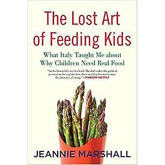 The Lost Art of Feeding Kids What Italy Taught Me about Why Children Need Real Food by Marshall & Jeannie