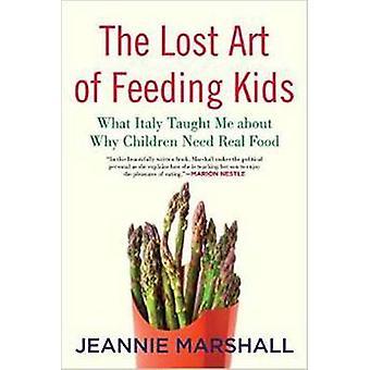 L'Art perdu de l'alimentation des enfants quelle Italie m'a appris pourquoi enfants ont besoin de vrais aliments par Marshall & Jeannie