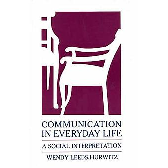 Communication in Everyday Life A Social Interpretation by LeedsHurwitz & Wendy