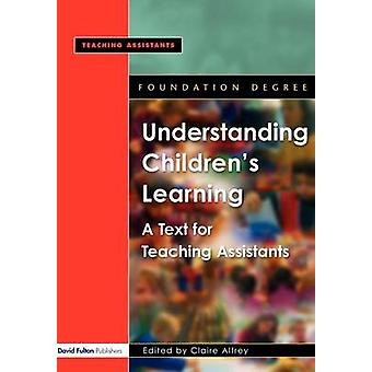 Understanding Childrens Learning A Text for Teaching Assistants by Alfrey & Claire