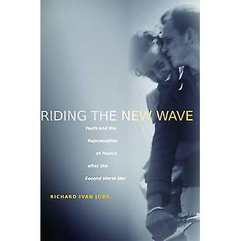 Riding the New Wave - Youth and the Rejuvenation of France After the S