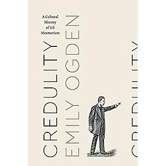 Credulity - A Cultural History of Us Mesmerism by Emily Ogden - 978022
